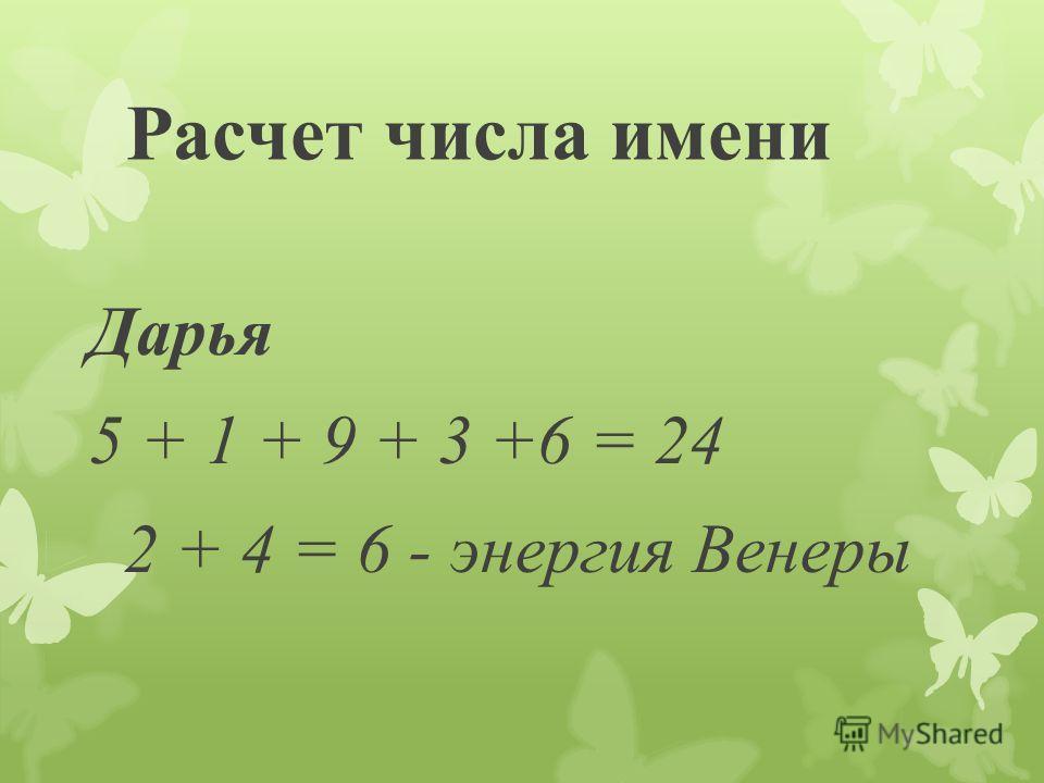 Расчет числа имени Дарья 5 + 1 + 9 + 3 +6 = 24 2 + 4 = 6 - энергия Венеры