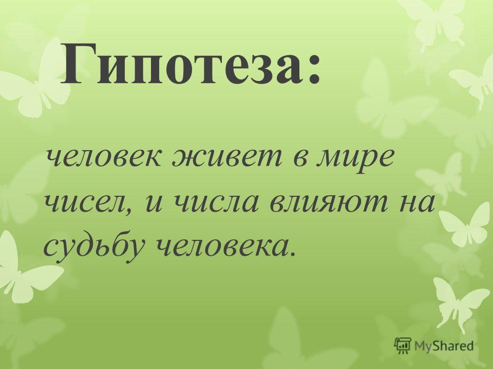 Гипотеза: человек живет в мире чисел, и числа влияют на судьбу человека.