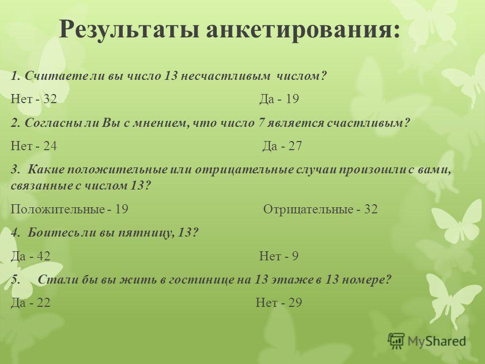 Результаты анкетирования: 1. Считаете ли вы число 13 несчастливым числом? Нет - 32 Да - 19 2. Согласны ли Вы с мнением, что число 7 является счастливым? Нет - 24 Да - 27 3. Какие положительные или отрицательные случаи произошли с вами, связанные с чи