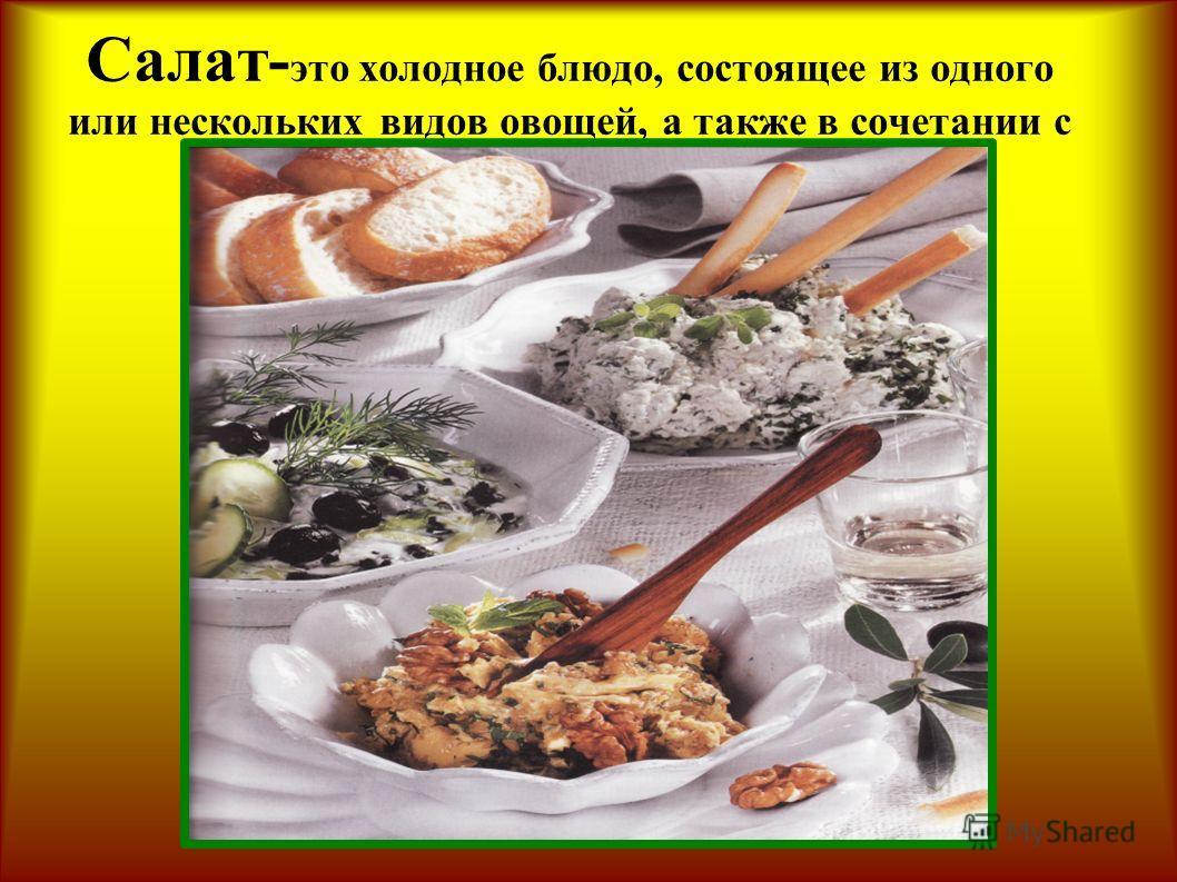 Салат- это холодное блюдо, состоящее из одного или нескольких видов овощей, а также в сочетании с мясом, рыбой, яйцами и т.д.