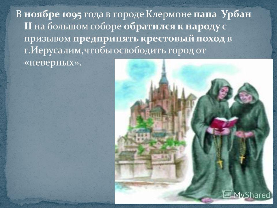 В ноябре 1095 года в городе Клермоне папа Урбан II на большом соборе обратился к народу с призывом предпринять крестовый поход в г.Иерусалим,чтобы освободить город от «неверных».