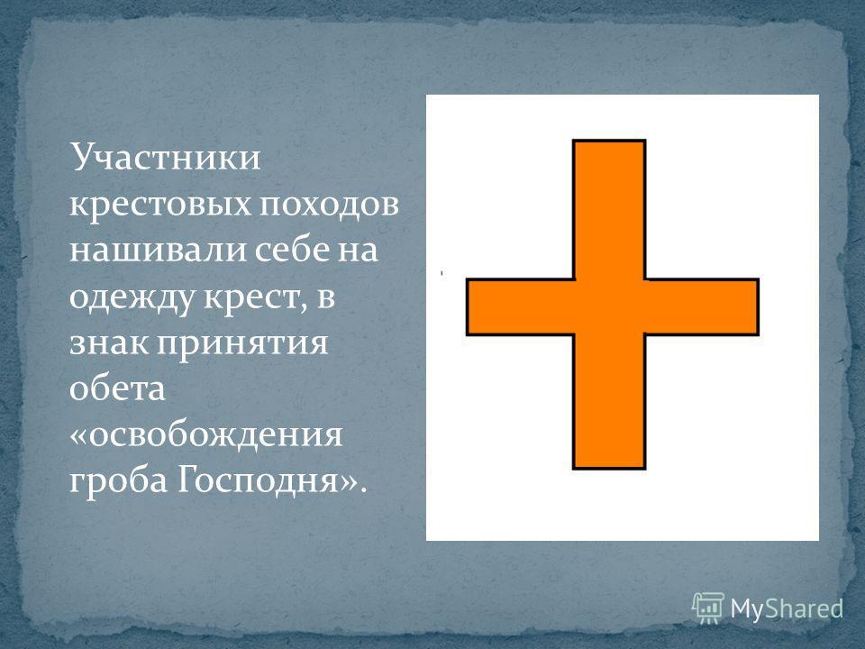 Участники крестовых походов нашивали себе на одежду крест, в знак принятия обета «освобождения гроба Господня».