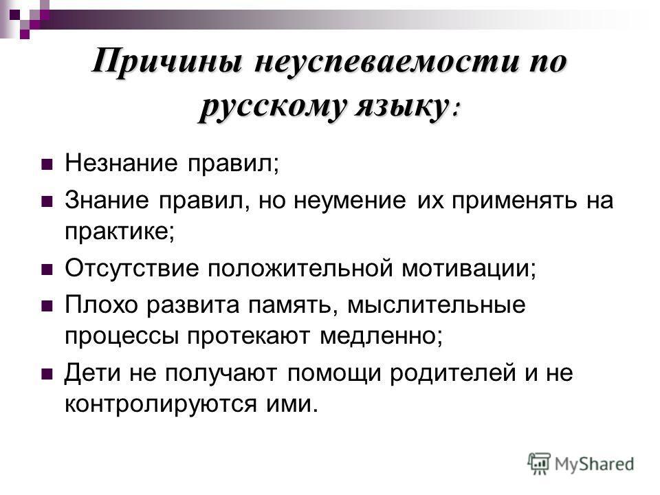 Причины неуспеваемости по русскому языку: Незнание правил; Знание правил, но неумение их применять на практике; Отсутствие положительной мотивации; Плохо развита память, мыслительные процессы протекают медленно; Дети не получают помощи родителей и не
