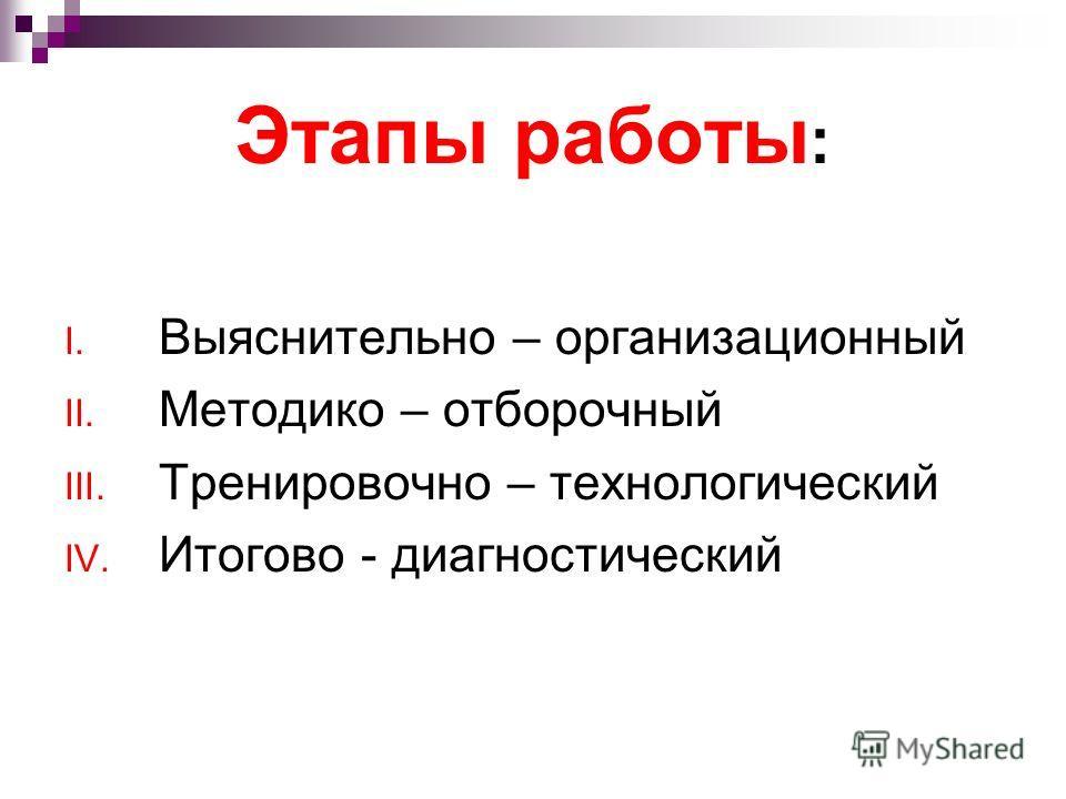 Этапы работы : I. Выяснительно – организационный II. Методико – отборочный III. Тренировочно – технологический IV. Итогово - диагностический