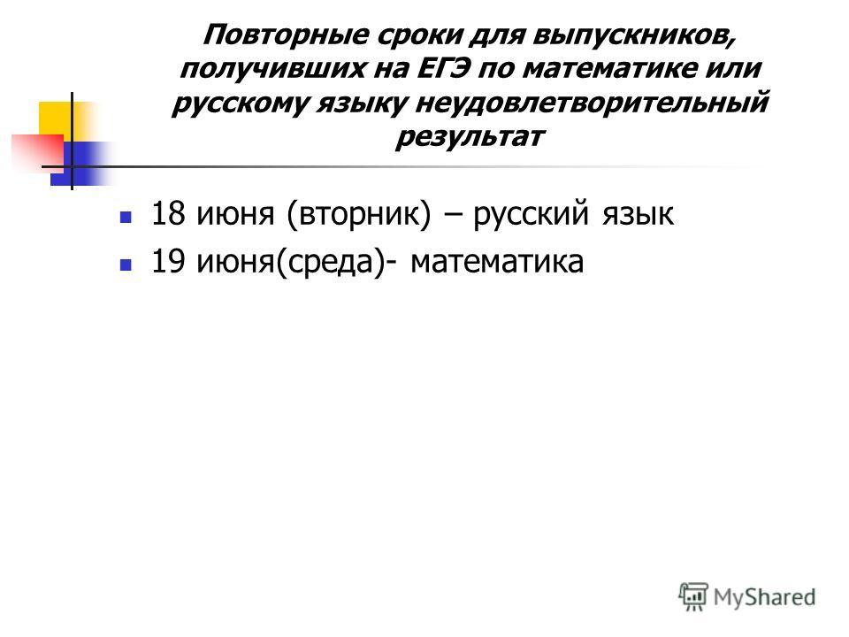 Повторные сроки для выпускников, получивших на ЕГЭ по математике или русскому языку неудовлетворительный результат 18 июня (вторник) – русский язык 19 июня(среда)- математика