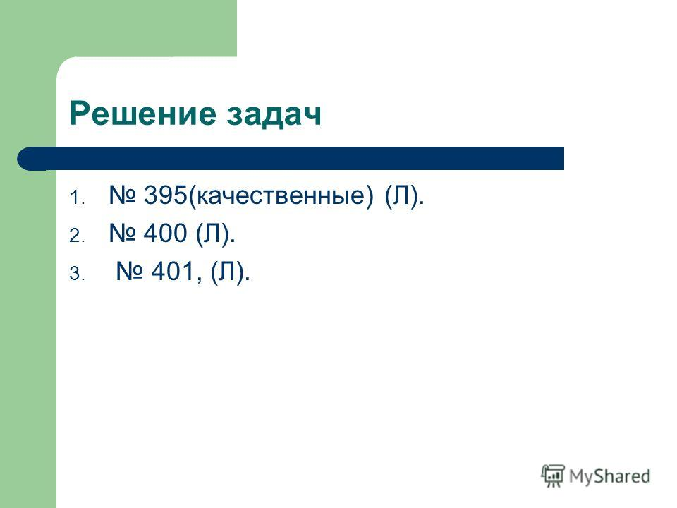 Решение задач 1. 395(качественные) (Л). 2. 400 (Л). 3. 401, (Л).