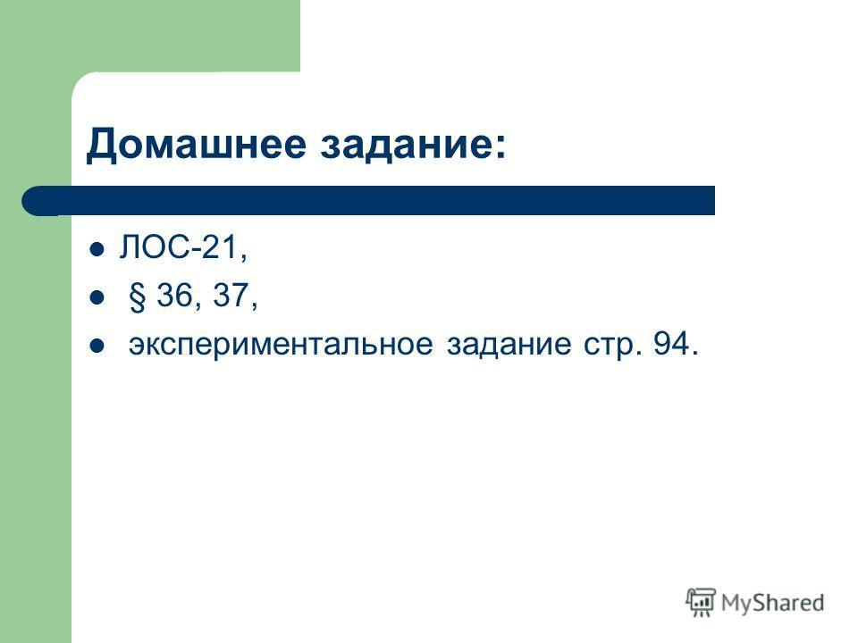 Домашнее задание: ЛОС-21, § 36, 37, экспериментальное задание стр. 94.