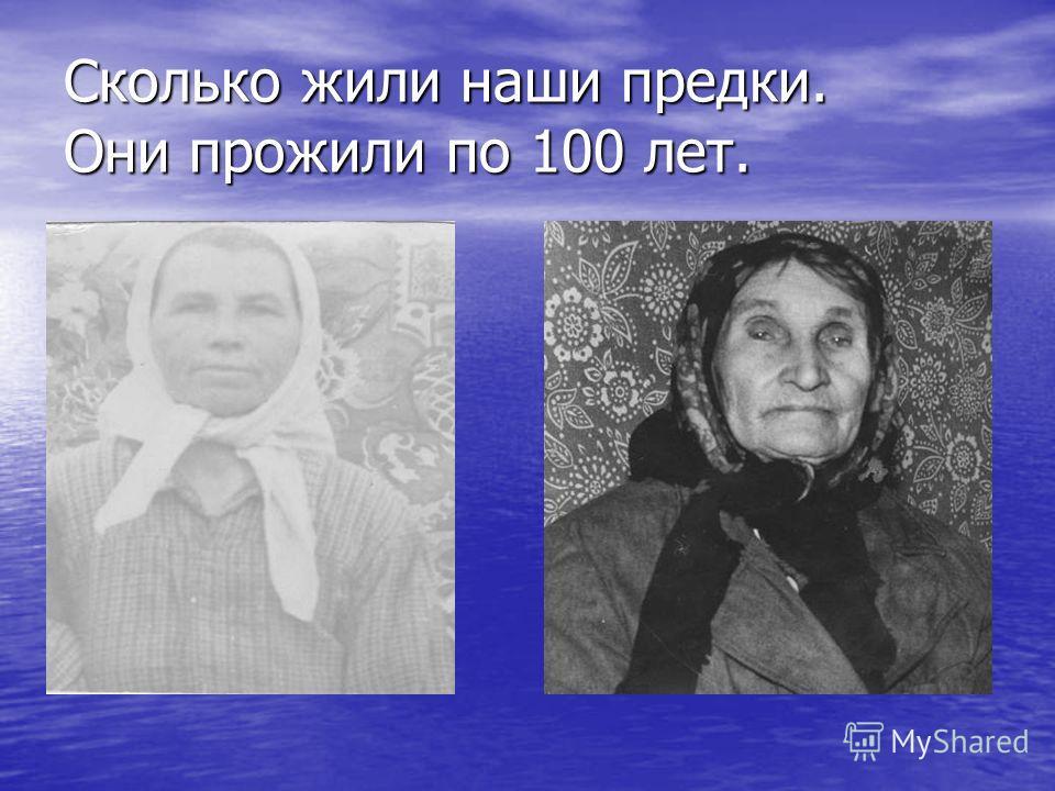 Сколько жили наши предки. Они прожили по 100 лет.
