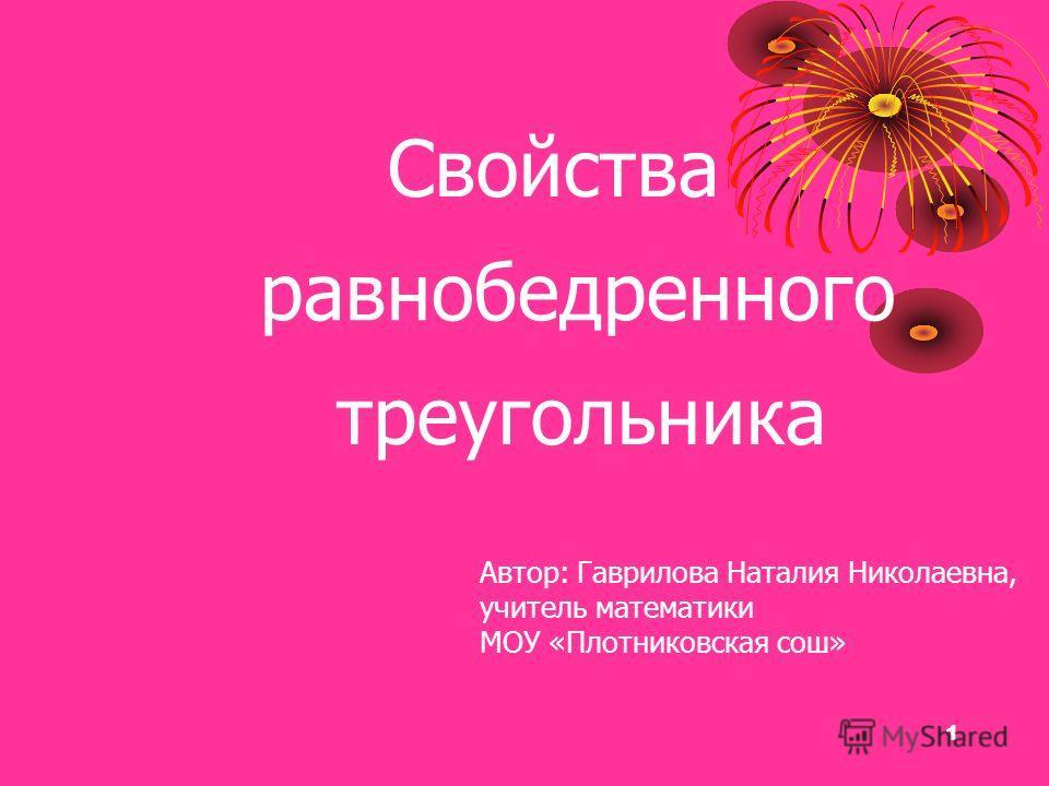 1 Свойства равнобедренного треугольника Автор: Гаврилова Наталия Николаевна, учитель математики МОУ «Плотниковская сош»