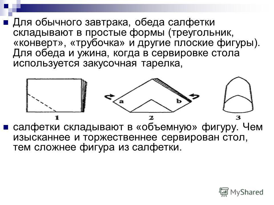 Для обычного завтрака, обеда салфетки складывают в простые формы (треугольник, «конверт», «трубочка» и другие плоские фигуры). Для обеда и ужина, когда в сервировке стола используется закусочная тарелка, салфетки складывают в «объемную» фигуру. Чем и