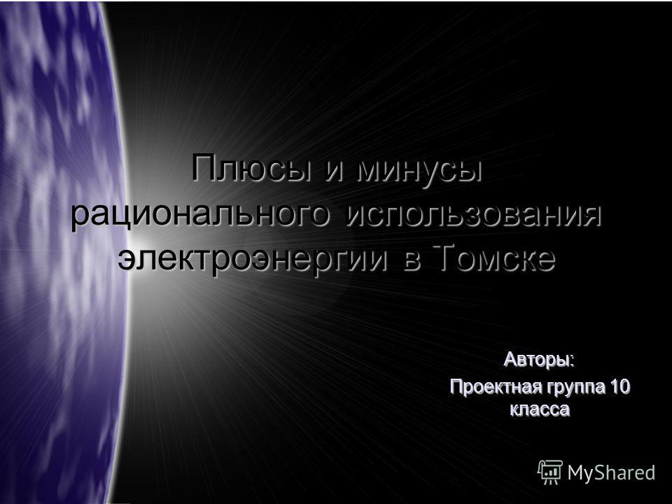 Плюсы и минусы рационального использования электроэнергии в Томске Авторы: Проектная группа 10 класса