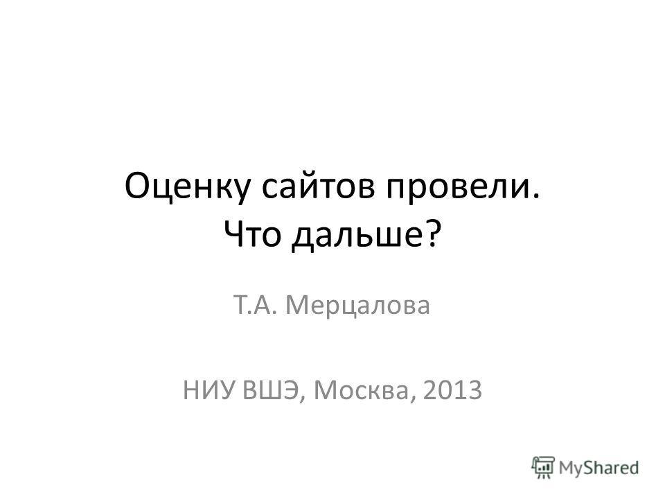 Оценку сайтов провели. Что дальше? Т.А. Мерцалова НИУ ВШЭ, Москва, 2013