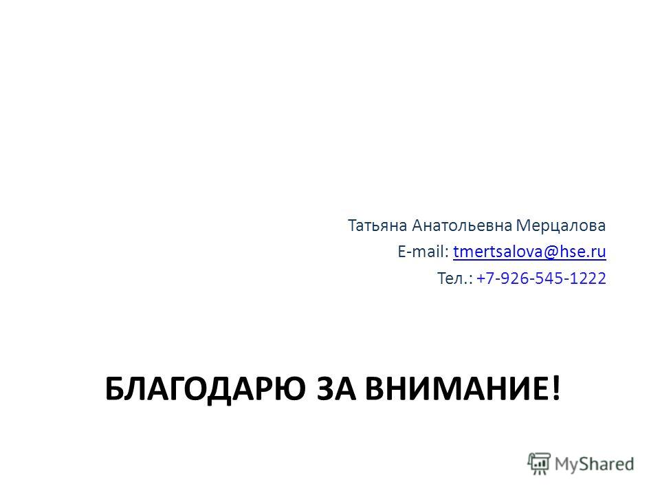 БЛАГОДАРЮ ЗА ВНИМАНИЕ! Татьяна Анатольевна Мерцалова E-mail: tmertsalova@hse.rutmertsalova@hse.ru Тел.: +7-926-545-1222