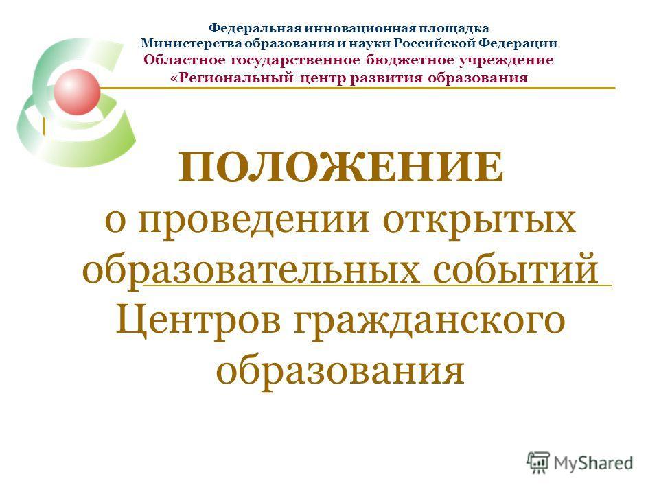 ПОЛОЖЕНИЕ о проведении открытых образовательных событий Центров гражданского образования Федеральная инновационная площадка Министерства образования и науки Российской Федерации Областное государственное бюджетное учреждение «Региональный центр разви