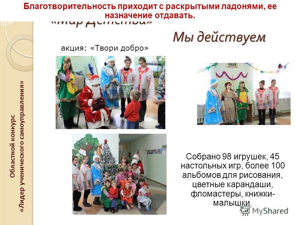 « Мир Детства » Мы действуем Областной конкурс «Лидер ученического самоуправления» акция: «Твори добро» Собрано 98 игрушек, 45 настольных игр, более 100 альбомов для рисования, цветные карандаши, фломастеры, книжки- малышки. Благотворительность прихо