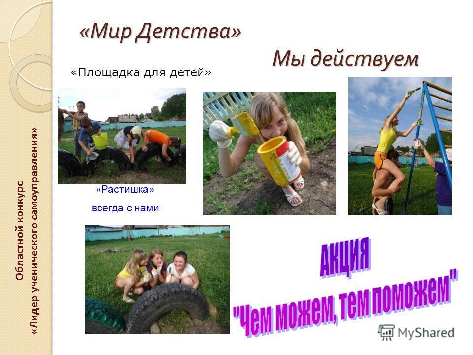 « Мир Детства » Мы действуем Областной конкурс «Лидер ученического самоуправления» «Площадка для детей» «Растишка» всегда с нами