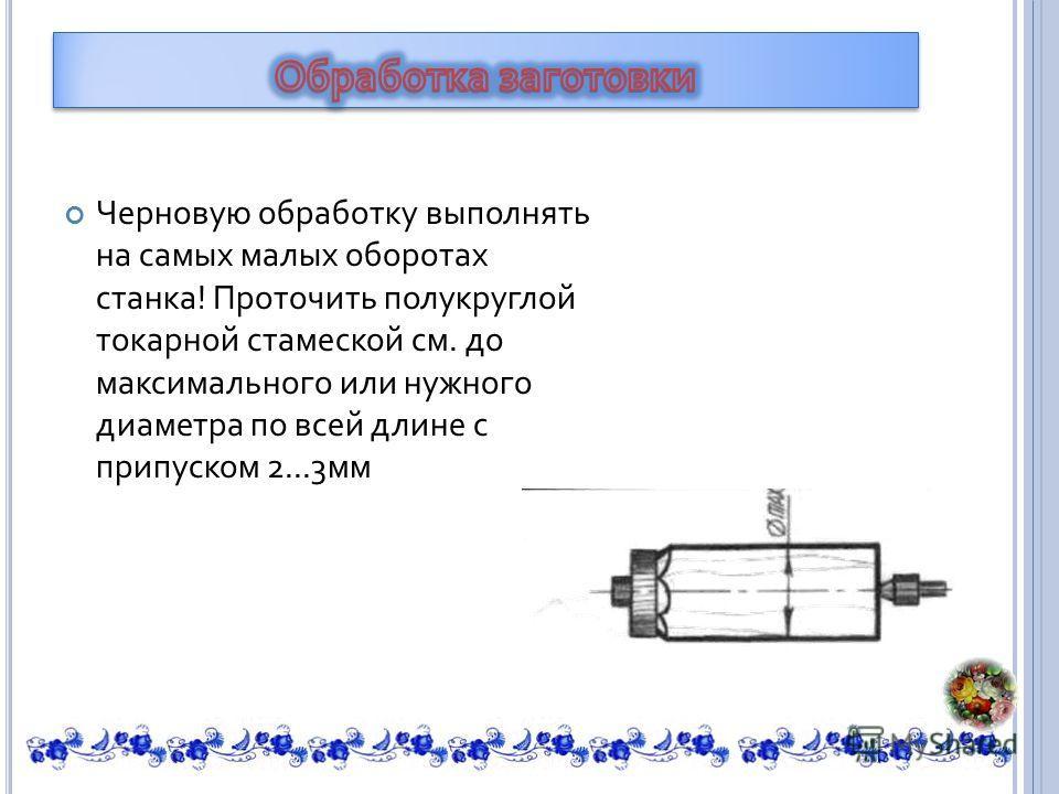 Черновую обработку выполнять на самых малых оборотах станка ! Проточить полукруглой токарной стамеской см. до максимального или нужного диаметра по всей длине с припуском 2...3 мм