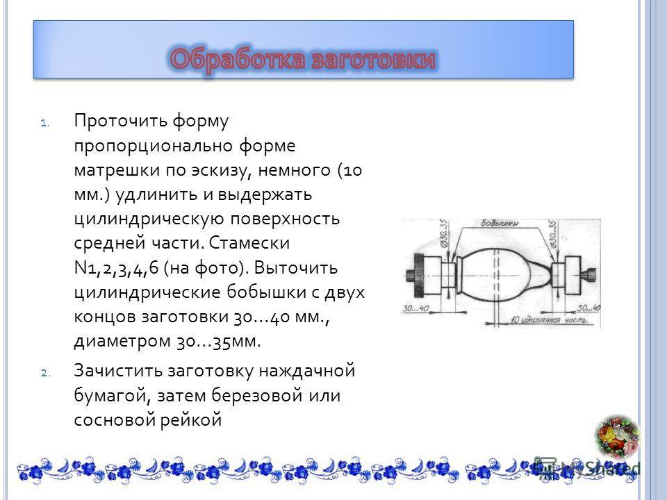 1. Проточить форму пропорционально форме матрешки по эскизу, немного (10 мм.) удлинить и выдержать цилиндрическую поверхность средней части. Стамески N1,2,3,4,6 ( на фото ). Выточить цилиндрические бобышки с двух концов заготовки 30...40 мм., диаметр