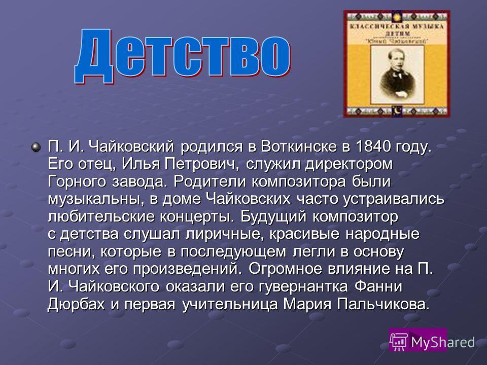 П. И. Чайковский родился в Воткинске в 1840 году. Его отец, Илья Петрович, служил директором Горного завода. Родители композитора были музыкальны, в доме Чайковских часто устраивались любительские концерты. Будущий композитор с детства слушал лиричны