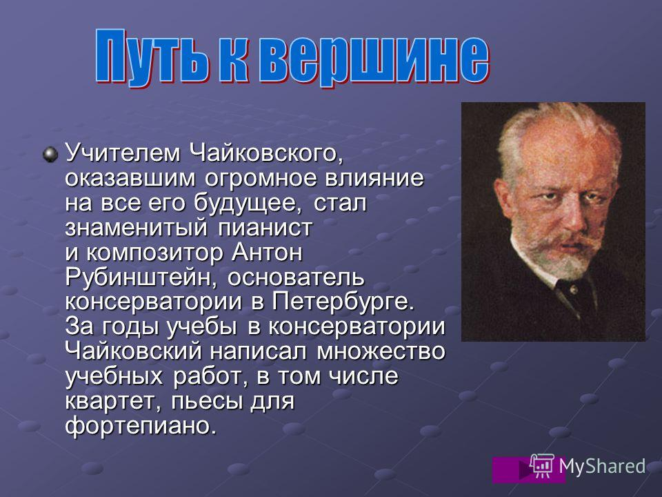 Учителем Чайковского, оказавшим огромное влияние на все его будущее, стал знаменитый пианист и композитор Антон Рубинштейн, основатель консерватории в Петербурге. За годы учебы в консерватории Чайковский написал множество учебных работ, в том числе к