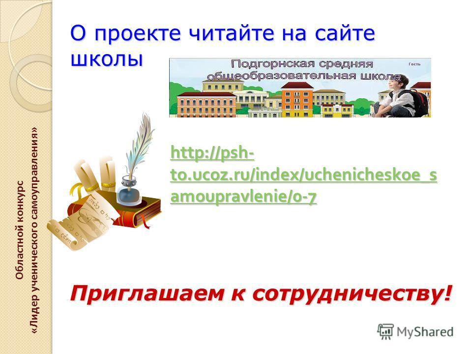 http://psh- to.ucoz.ru/index/uchenicheskoe_s amoupravlenie/0-7 http://psh- to.ucoz.ru/index/uchenicheskoe_s amoupravlenie/0-7 Областной конкурс «Лидер ученического самоуправления» О проекте читайте на сайте школы Приглашаем к сотрудничеству!