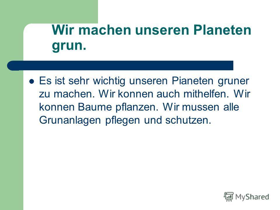 Wir machen unseren Planeten grun. Es ist sehr wichtig unseren Pianeten gruner zu machen. Wir konnen auch mithelfen. Wir konnen Baume pflanzen. Wir mussen alle Grunanlagen pflegen und schutzen.