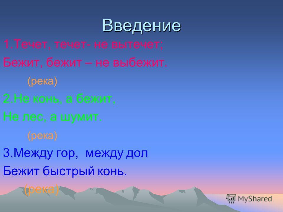 Введение 1.Течет, течет- не вытечет; Бежит, бежит – не выбежит. (река) 2.Не конь, а бежит, Не лес, а шумит. (река) 3.Между гор, между дол Бежит быстрый конь. (река)