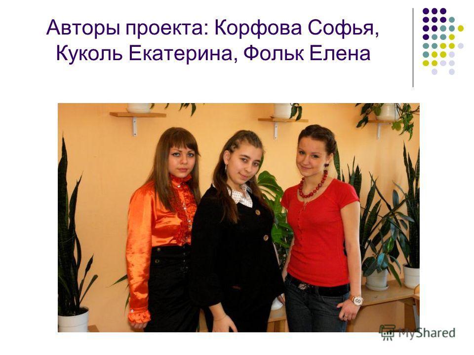 Авторы проекта: Корфова Софья, Куколь Екатерина, Фольк Елена