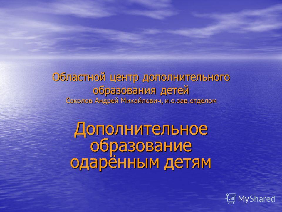 Областной центр дополнительного образования детей Соколов Андрей Михайлович, и.о.зав.отделом Дополнительное образование одарённым детям