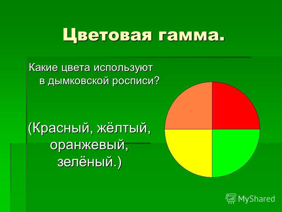 Цветовая гамма. Какие цвета используют в дымковской росписи? (Красный, жёлтый, оранжевый, зелёный.)