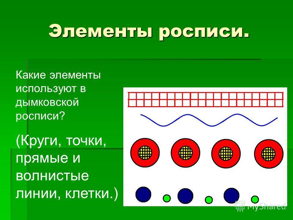 Элементы росписи. Какие элементы используют в дымковской росписи? (Круги, точки, прямые и волнистые линии, клетки.)