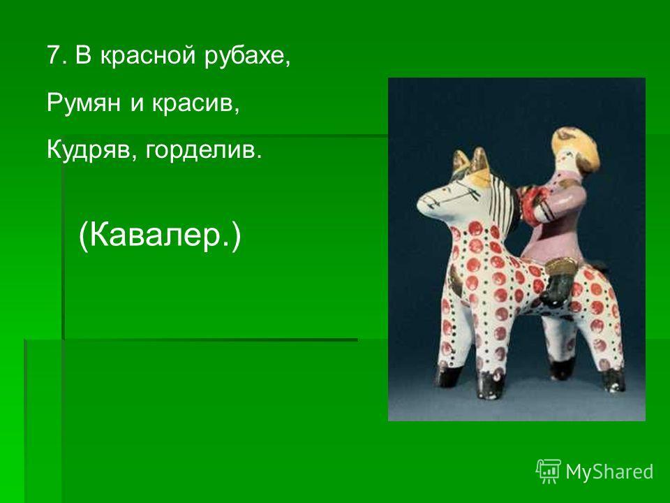 7. В красной рубахе, Румян и красив, Кудряв, горделив. (Кавалер.)