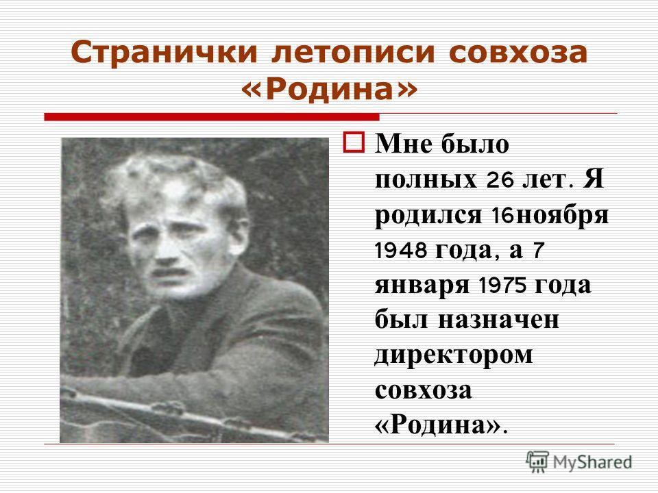 Странички летописи совхоза «Родина» Мне было полных 26 лет. Я родился 16 ноября 1948 года, а 7 января 1975 года был назначен директором совхоза «Родина».