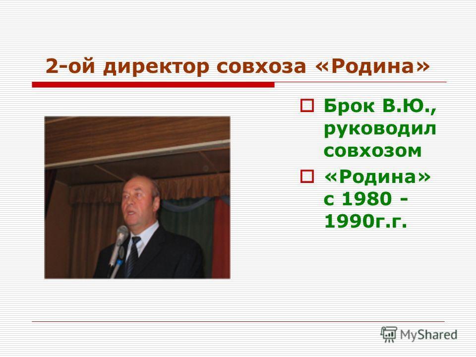 2-ой директор совхоза «Родина» Брок В.Ю., руководил совхозом «Родина» с 1980 - 1990г.г.