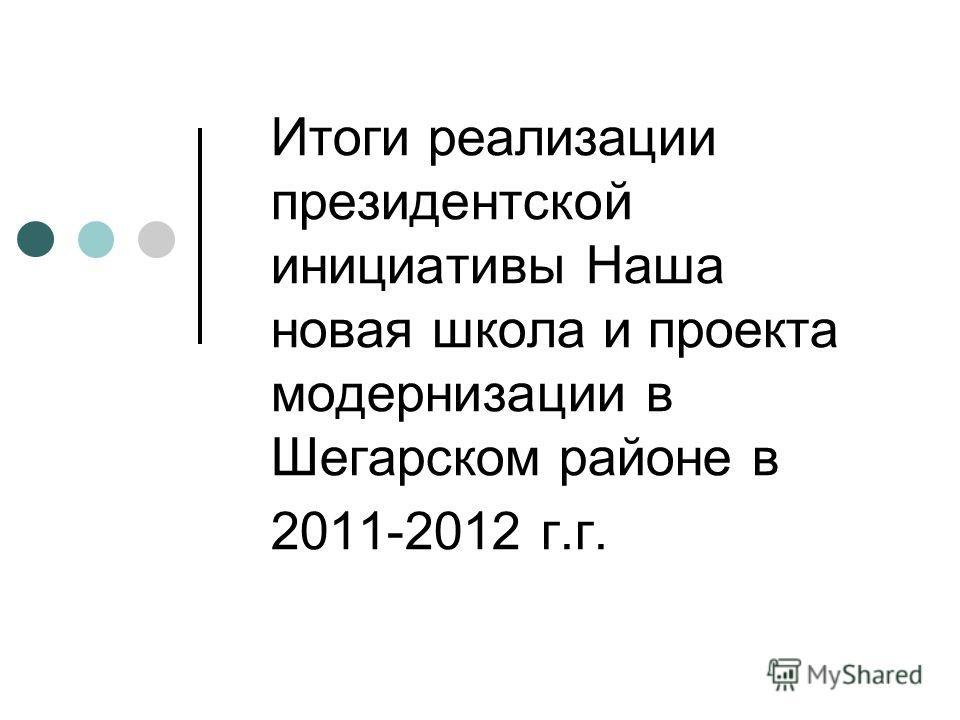 Итоги реализации президентской инициативы Наша новая школа и проекта модернизации в Шегарском районе в 2011-2012 г.г.
