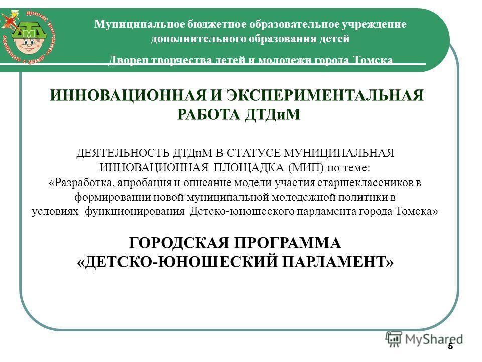 5 Муниципальное бюджетное образовательное учреждение дополнительного образования детей Дворец творчества детей и молодежи города Томска ИННОВАЦИОННАЯ И ЭКСПЕРИМЕНТАЛЬНАЯ РАБОТА ДТДиМ ДЕЯТЕЛЬНОСТЬ ДТДиМ В СТАТУСЕ МУНИЦИПАЛЬНАЯ ИННОВАЦИОННАЯ ПЛОЩАДКА (