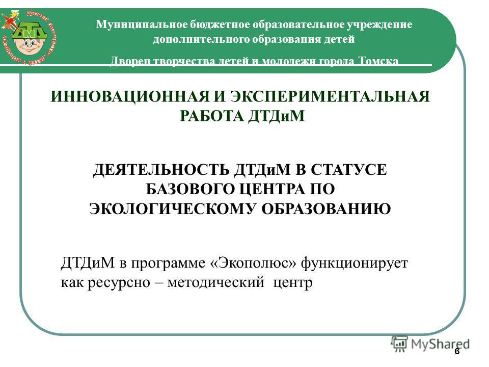 6 Муниципальное бюджетное образовательное учреждение дополнительного образования детей Дворец творчества детей и молодежи города Томска ИННОВАЦИОННАЯ И ЭКСПЕРИМЕНТАЛЬНАЯ РАБОТА ДТДиМ ДЕЯТЕЛЬНОСТЬ ДТДиМ В СТАТУСЕ БАЗОВОГО ЦЕНТРА ПО ЭКОЛОГИЧЕСКОМУ ОБРА