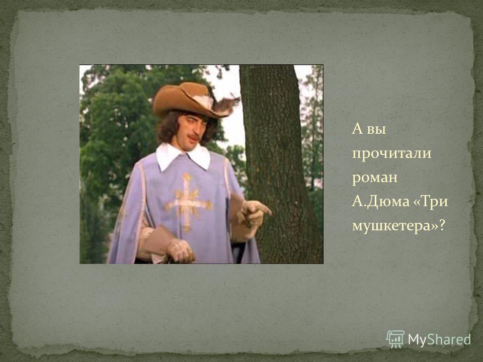 А вы прочитали роман А.Дюма «Три мушкетера»?