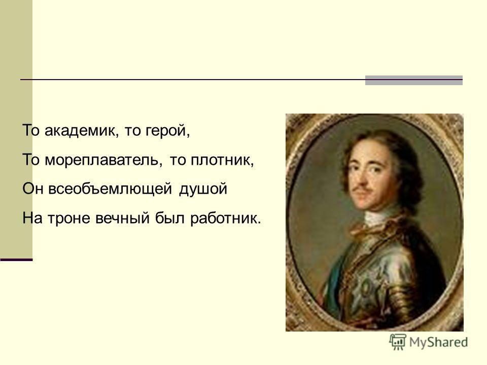 То академик, то герой, То мореплаватель, то плотник, Он всеобъемлющей душой На троне вечный был работник.
