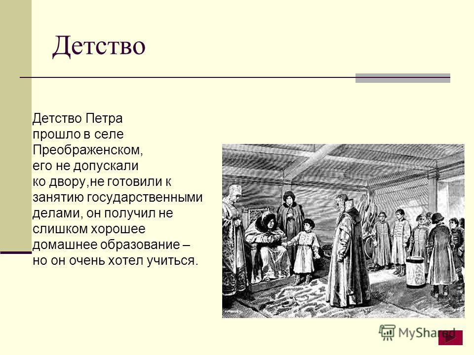 Детство Детство Петра прошло в селе Преображенском, его не допускали ко двору,не готовили к занятию государственными делами, он получил не слишком хорошее домашнее образование – но он очень хотел учиться.