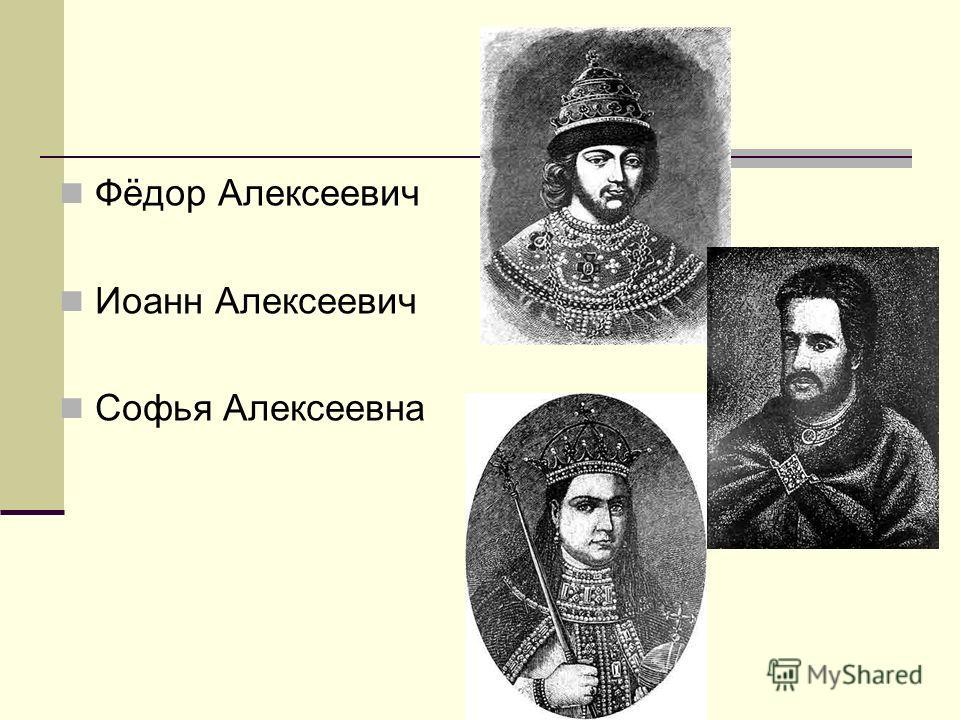 Фёдор Алексеевич Иоанн Алексеевич Софья Алексеевна