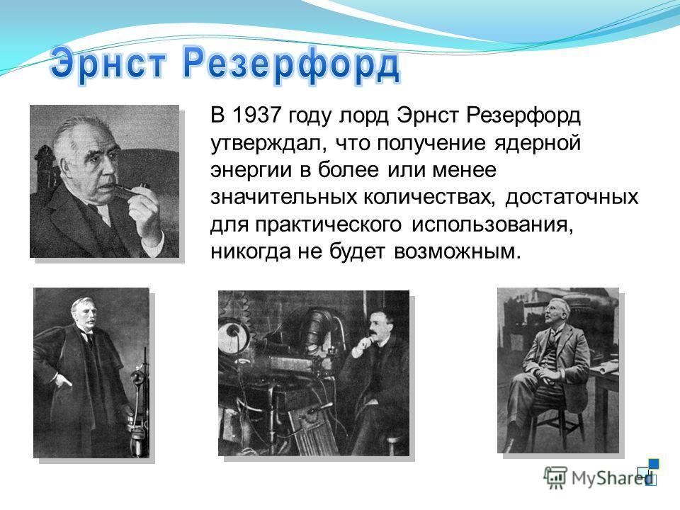 В 1937 году лорд Эрнст Резерфорд утверждал, что получение ядерной энергии в более или менее значительных количествах, достаточных для практического использования, никогда не будет возможным.