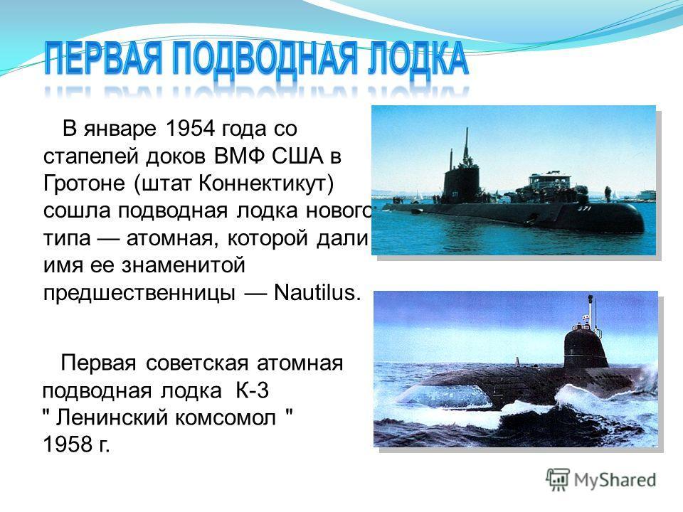 В январе 1954 года со стапелей доков ВМФ США в Гротоне (штат Коннектикут) сошла подводная лодка нового типа атомная, которой дали имя ее знаменитой предшественницы Nautilus. Первая советская атомная подводная лодка К-3  Ленинский комсомол  1958 г.