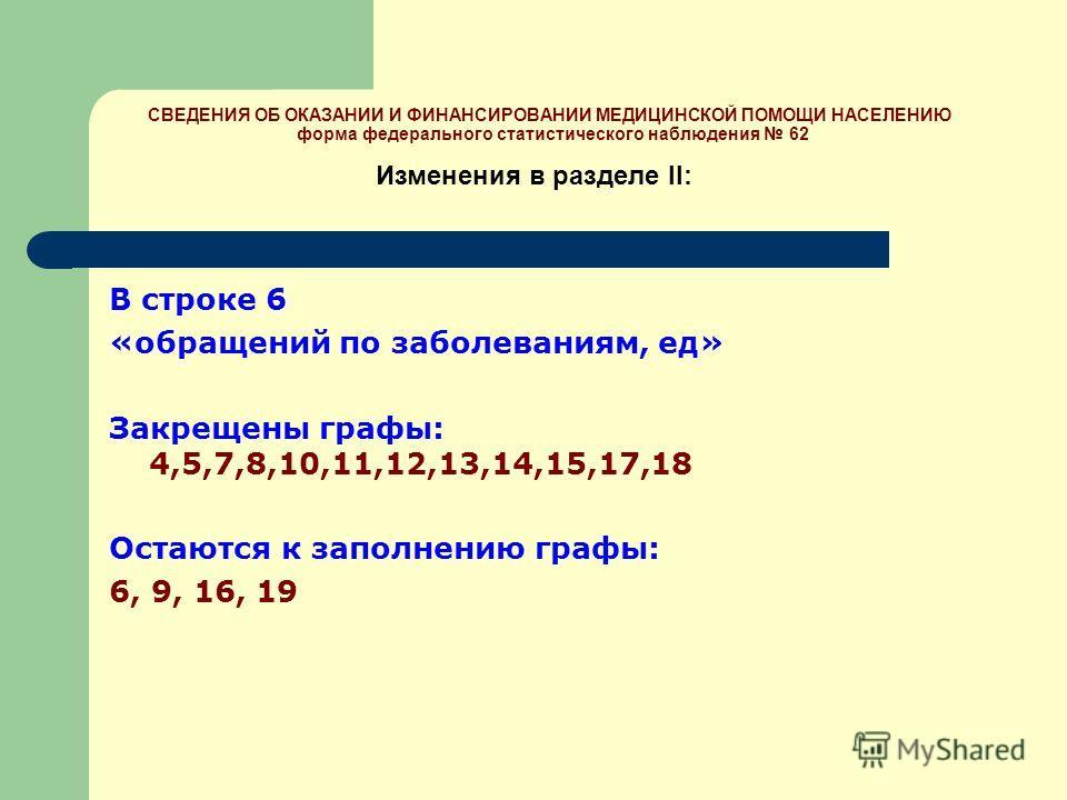 В строке 6 «обращений по заболеваниям, ед» Закрещены графы: 4,5,7,8,10,11,12,13,14,15,17,18 Остаются к заполнению графы: 6, 9, 16, 19 Изменения в разделе II: СВЕДЕНИЯ ОБ ОКАЗАНИИ И ФИНАНСИРОВАНИИ МЕДИЦИНСКОЙ ПОМОЩИ НАСЕЛЕНИЮ форма федерального статис