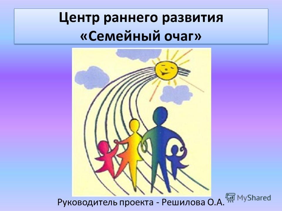 Центр раннего развития «Семейный очаг» Руководитель проекта - Решилова О.А.