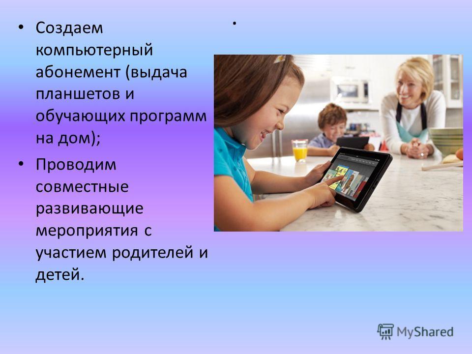 . Создаем компьютерный абонемент (выдача планшетов и обучающих программ на дом); Проводим совместные развивающие мероприятия с участием родителей и детей.