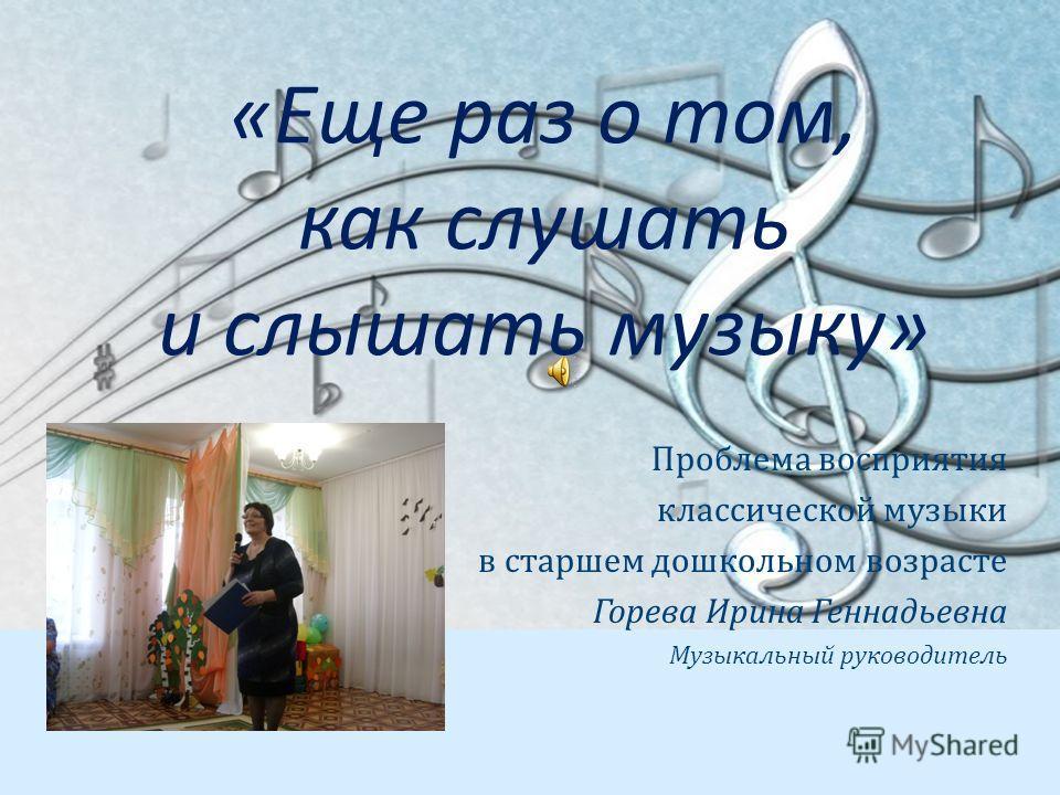 «Еще раз о том, как слушать и слышать музыку» Проблема восприятия классической музыки в старшем дошкольном возрасте Горева Ирина Геннадьевна Музыкальный руководитель