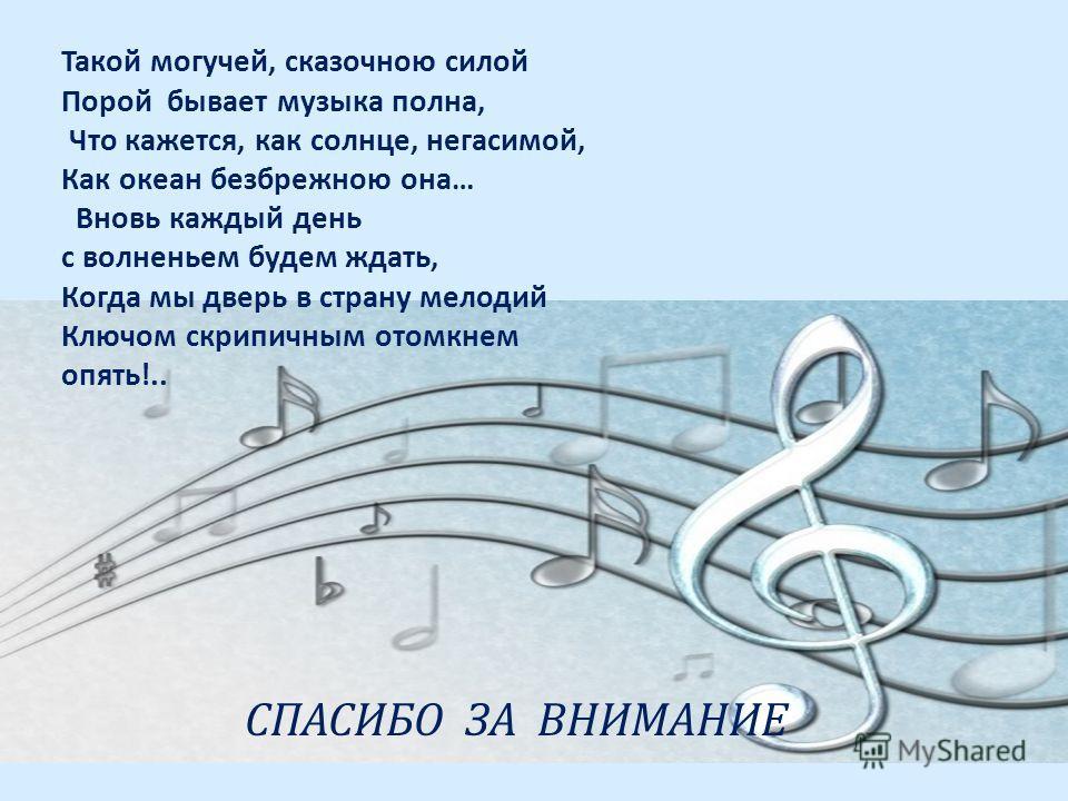 Такой могучей, сказочною силой Порой бывает музыка полна, Что кажется, как солнце, негасимой, Как океан безбрежною она… Вновь каждый день с волненьем будем ждать, Когда мы дверь в страну мелодий Ключом скрипичным отомкнем опять!.. СПАСИБО ЗА ВНИМАНИЕ