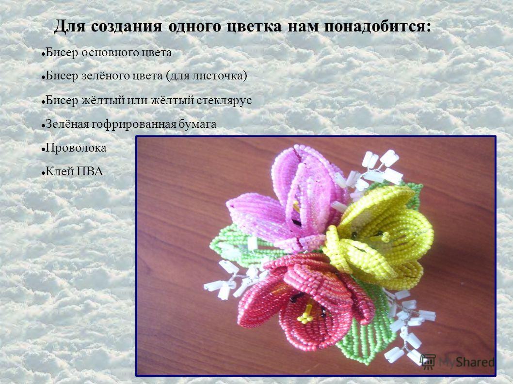 Для создания одного цветка нам понадобится: Бисер основного цвета Бисер зелёного цвета (для листочка) Бисер жёлтый или жёлтый стеклярус Зелёная гофрированная бумага Проволока Клей ПВА