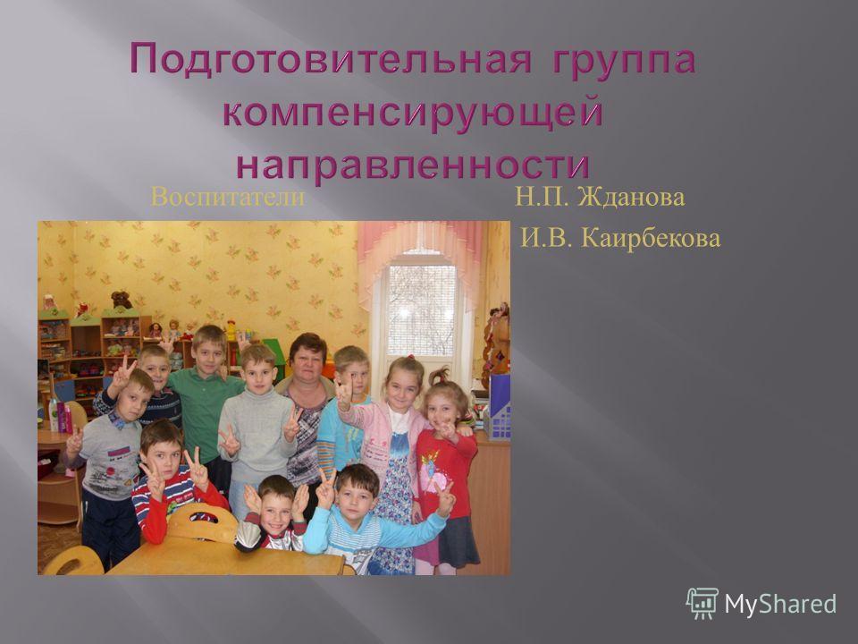 Воспитатели Н. П. Жданова И. В. Каирбекова